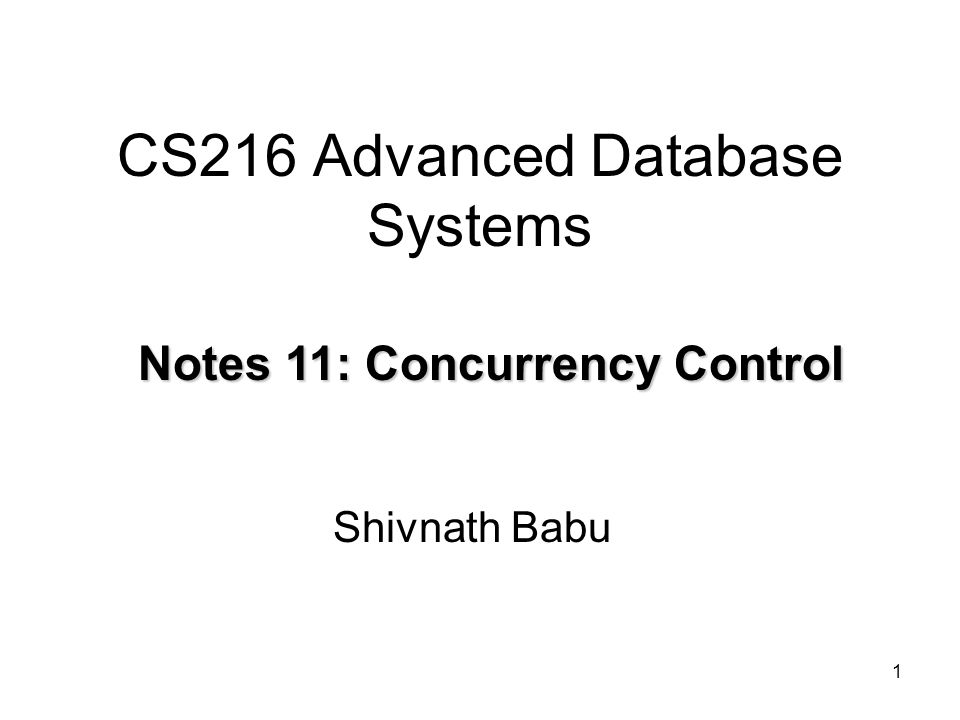 1 CS216 Advanced Database Systems Shivnath Babu Notes 11: Concurrency Control