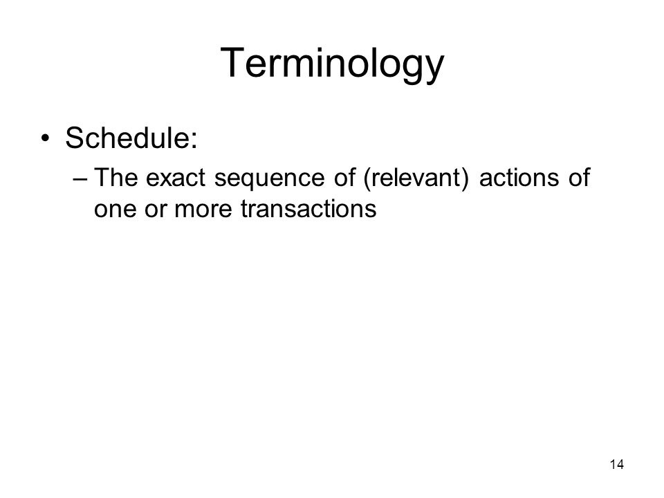 14 Terminology Schedule: –The exact sequence of (relevant) actions of one or more transactions