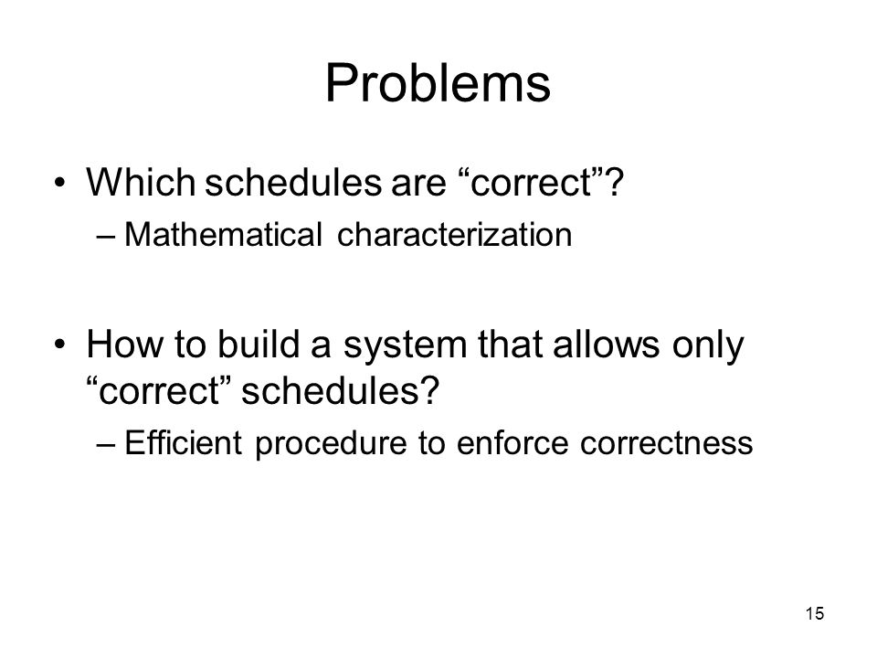 "15 Problems Which schedules are ""correct""? –Mathematical characterization How to build a system that allows only ""correct"" schedules? –Efficient proce"