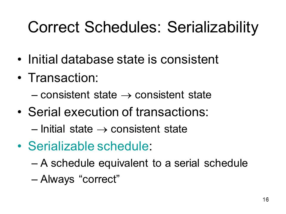 16 Correct Schedules: Serializability Initial database state is consistent Transaction: –consistent state  consistent state Serial execution of trans