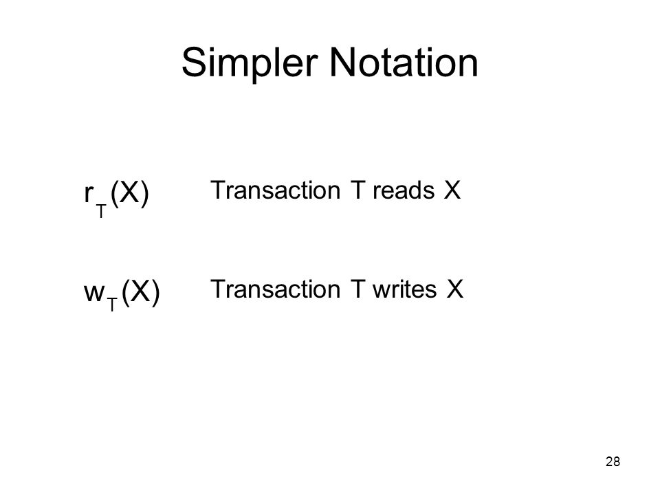 28 Simpler Notation r (X) T Transaction T reads X w (X) T Transaction T writes X