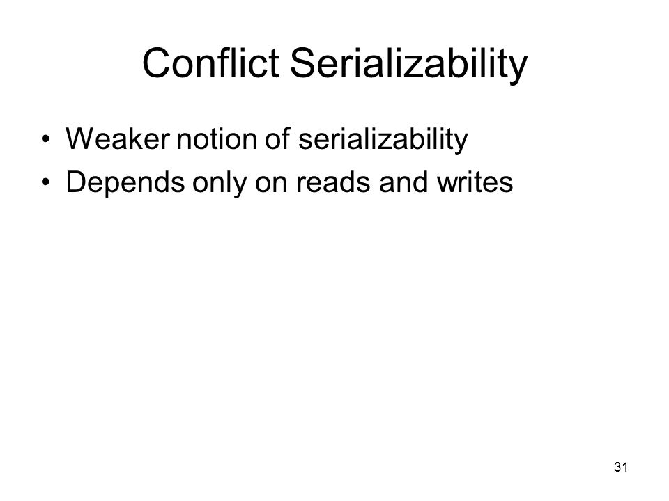 31 Conflict Serializability Weaker notion of serializability Depends only on reads and writes