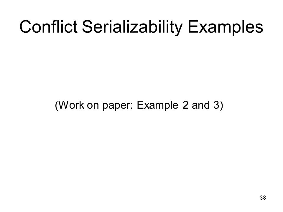 38 Conflict Serializability Examples (Work on paper: Example 2 and 3)