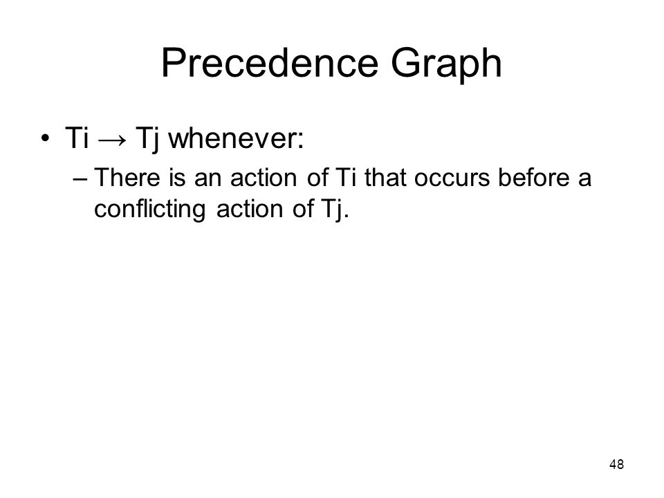 48 Precedence Graph Ti → Tj whenever: –There is an action of Ti that occurs before a conflicting action of Tj.