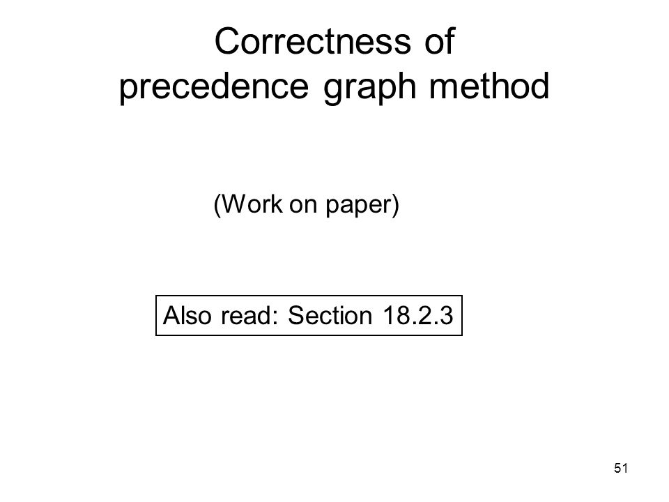 51 Correctness of precedence graph method (Work on paper) Also read: Section 18.2.3