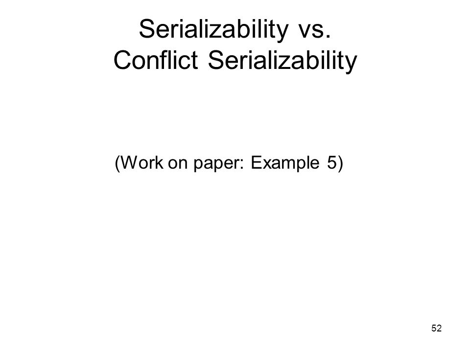 52 Serializability vs. Conflict Serializability (Work on paper: Example 5)
