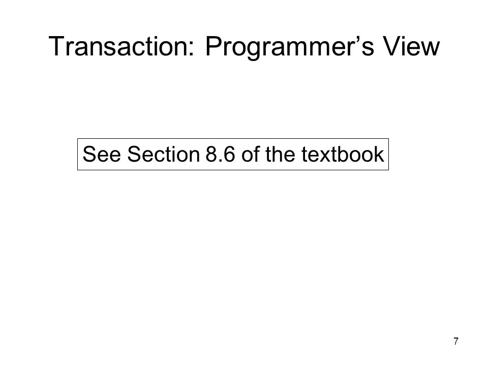 7 Transaction: Programmer's View See Section 8.6 of the textbook