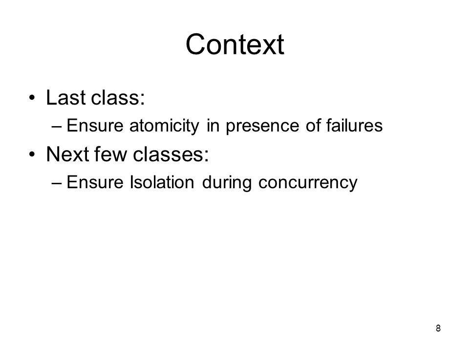 8 Context Last class: –Ensure atomicity in presence of failures Next few classes: –Ensure Isolation during concurrency