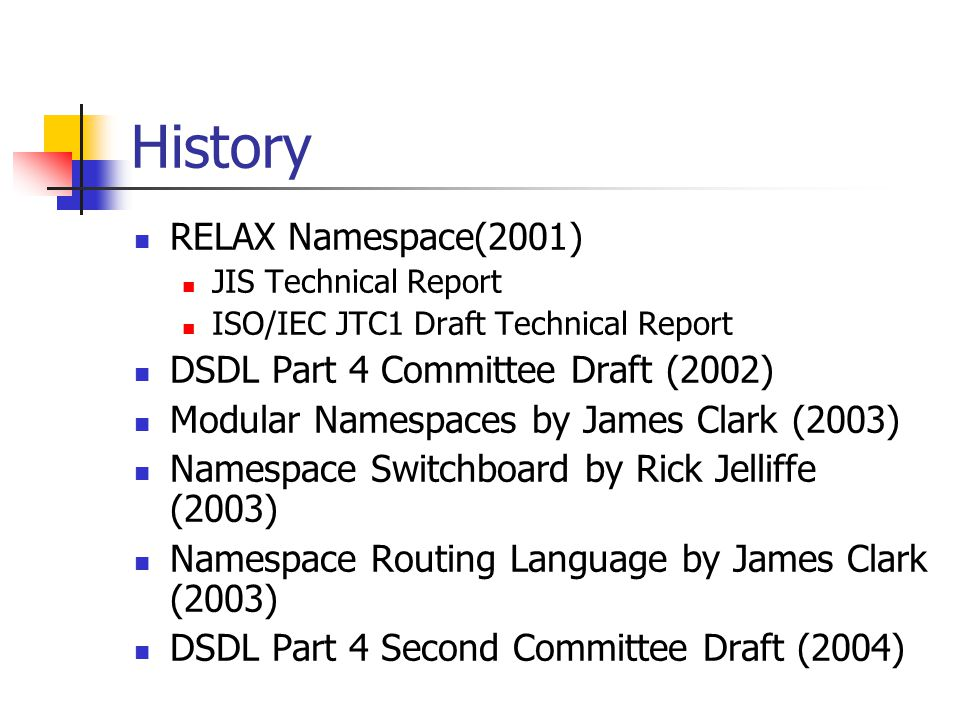 History RELAX Namespace(2001) JIS Technical Report ISO/IEC JTC1 Draft Technical Report DSDL Part 4 Committee Draft (2002) Modular Namespaces by James Clark (2003) Namespace Switchboard by Rick Jelliffe (2003) Namespace Routing Language by James Clark (2003) DSDL Part 4 Second Committee Draft (2004)