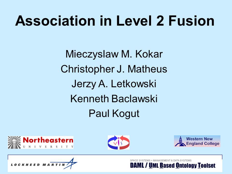 April 15, 2004SPIE1 Association in Level 2 Fusion Mieczyslaw M. Kokar Christopher J. Matheus Jerzy A. Letkowski Kenneth Baclawski Paul Kogut