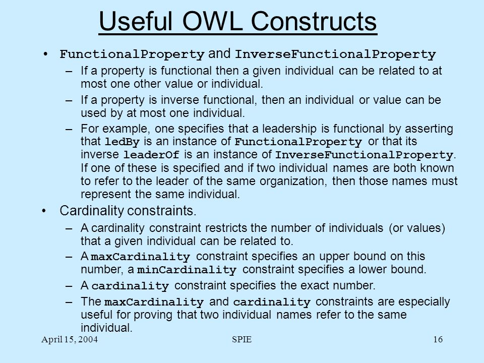 April 15, 2004SPIE16 Useful OWL Constructs FunctionalProperty and InverseFunctionalProperty –If a property is functional then a given individual can be related to at most one other value or individual.
