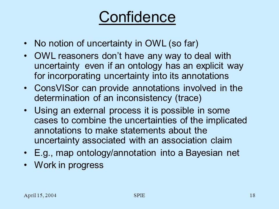 April 15, 2004SPIE18 Confidence No notion of uncertainty in OWL (so far) OWL reasoners don't have any way to deal with uncertainty even if an ontology has an explicit way for incorporating uncertainty into its annotations ConsVISor can provide annotations involved in the determination of an inconsistency (trace) Using an external process it is possible in some cases to combine the uncertainties of the implicated annotations to make statements about the uncertainty associated with an association claim E.g., map ontology/annotation into a Bayesian net Work in progress
