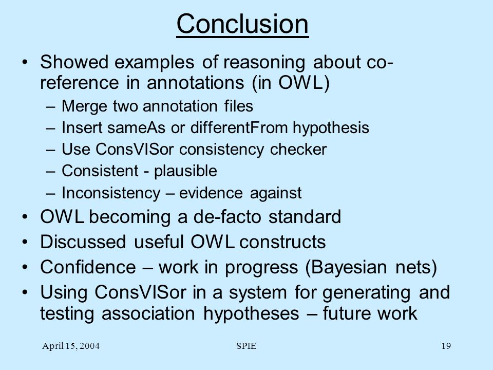 April 15, 2004SPIE19 Conclusion Showed examples of reasoning about co- reference in annotations (in OWL) –Merge two annotation files –Insert sameAs or