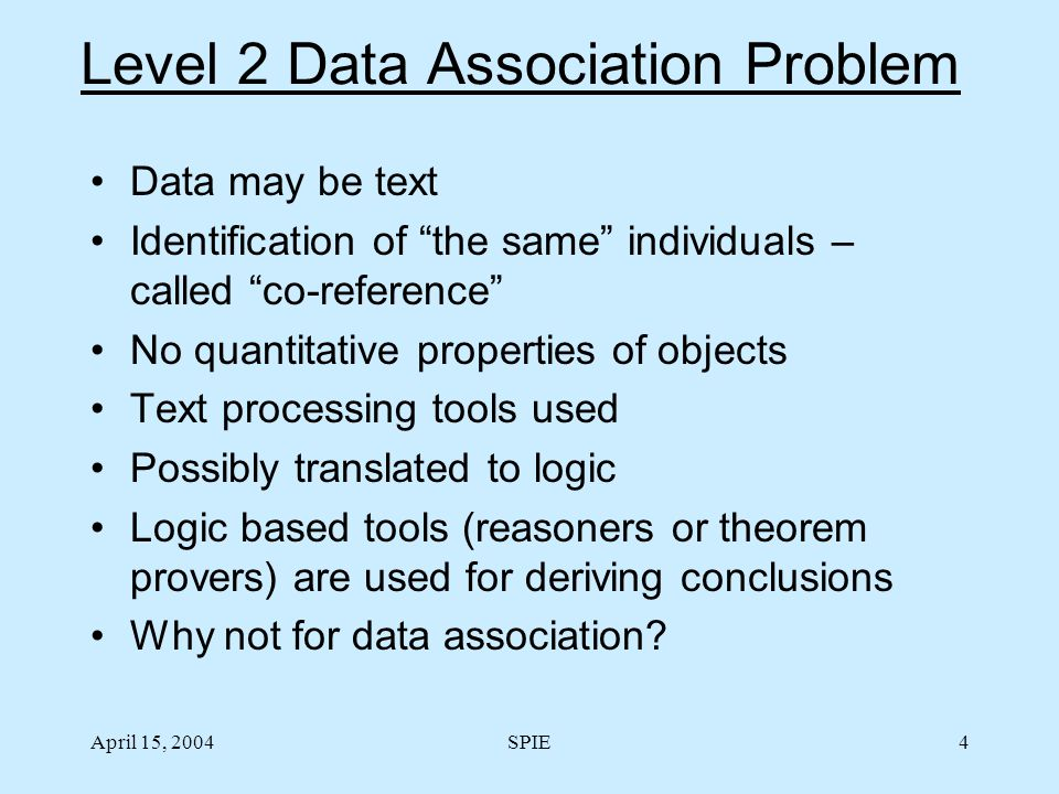 April 15, 2004SPIE4 Level 2 Data Association Problem Data may be text Identification of the same individuals – called co-reference No quantitative properties of objects Text processing tools used Possibly translated to logic Logic based tools (reasoners or theorem provers) are used for deriving conclusions Why not for data association?