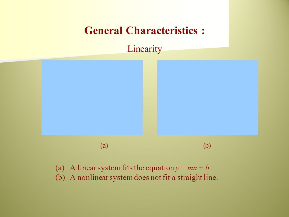 (a)(b) (a)A linear system fits the equation y = mx + b. (b)A nonlinear system does not fit a straight line. General Characteristics : Linearity