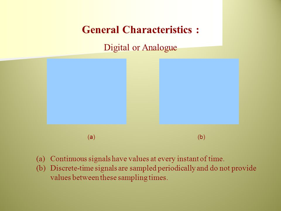 (a)(b) (a)Continuous signals have values at every instant of time. (b)Discrete-time signals are sampled periodically and do not provide values between