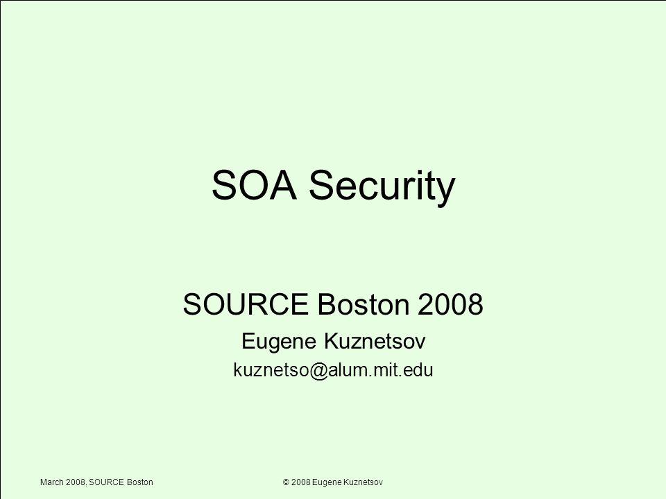March 2008, SOURCE Boston© 2008 Eugene Kuznetsov SOA Security SOURCE Boston 2008 Eugene Kuznetsov kuznetso@alum.mit.edu
