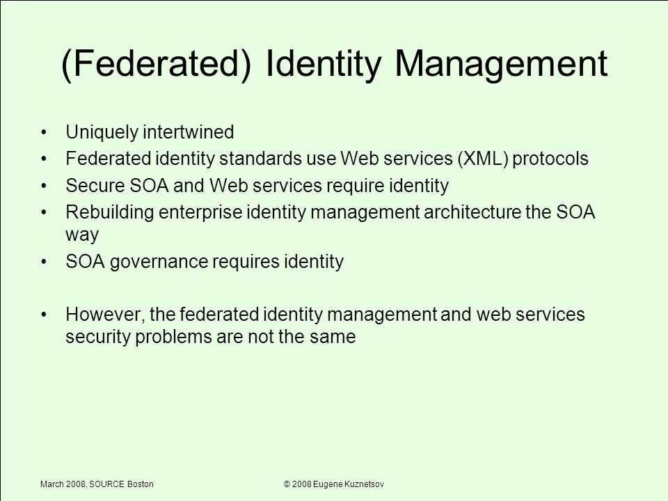 March 2008, SOURCE Boston© 2008 Eugene Kuznetsov (Federated) Identity Management Uniquely intertwined Federated identity standards use Web services (XML) protocols Secure SOA and Web services require identity Rebuilding enterprise identity management architecture the SOA way SOA governance requires identity However, the federated identity management and web services security problems are not the same