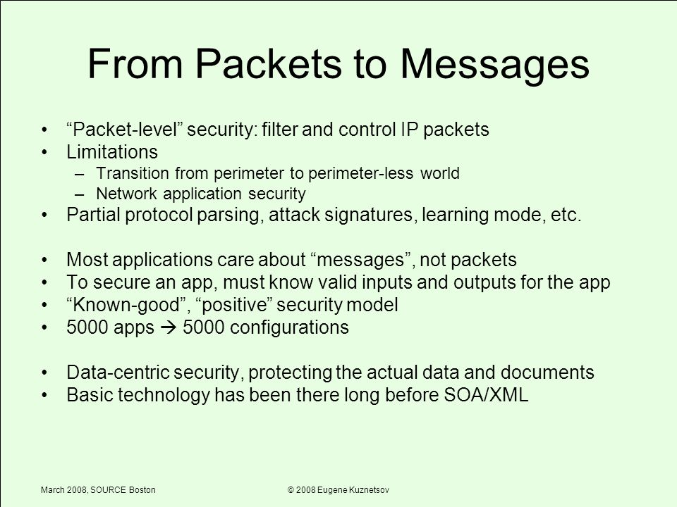 March 2008, SOURCE Boston© 2008 Eugene Kuznetsov From Packets to Messages Packet-level security: filter and control IP packets Limitations –Transition from perimeter to perimeter-less world –Network application security Partial protocol parsing, attack signatures, learning mode, etc.