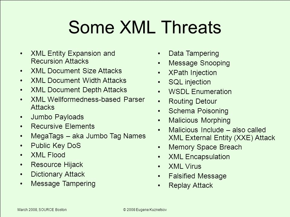March 2008, SOURCE Boston© 2008 Eugene Kuznetsov Some XML Threats XML Entity Expansion and Recursion Attacks XML Document Size Attacks XML Document Width Attacks XML Document Depth Attacks XML Wellformedness-based Parser Attacks Jumbo Payloads Recursive Elements MegaTags – aka Jumbo Tag Names Public Key DoS XML Flood Resource Hijack Dictionary Attack Message Tampering Data Tampering Message Snooping XPath Injection SQL injection WSDL Enumeration Routing Detour Schema Poisoning Malicious Morphing Malicious Include – also called XML External Entity (XXE) Attack Memory Space Breach XML Encapsulation XML Virus Falsified Message Replay Attack
