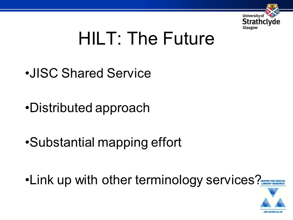 HILT: The Future JISC Shared Service Distributed approach Substantial mapping effort Link up with other terminology services