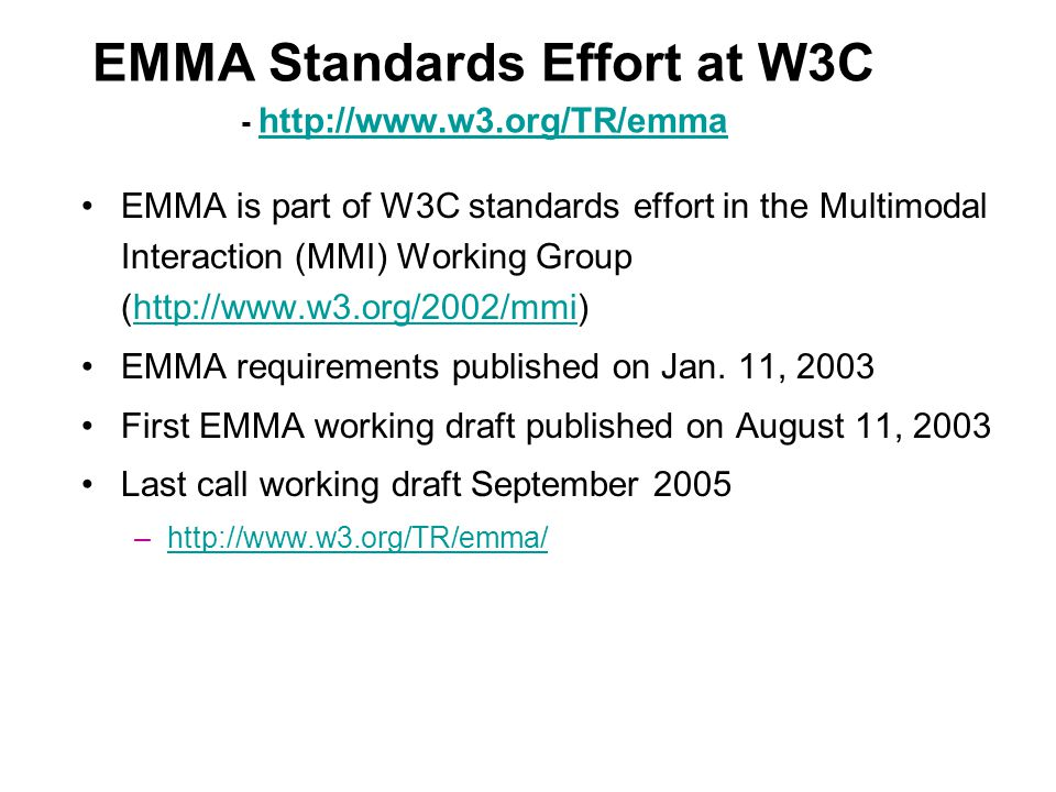 EMMA Standards Effort at W3C - http://www.w3.org/TR/emma http://www.w3.org/TR/emma EMMA is part of W3C standards effort in the Multimodal Interaction (MMI) Working Group (http://www.w3.org/2002/mmi)http://www.w3.org/2002/mmi EMMA requirements published on Jan.