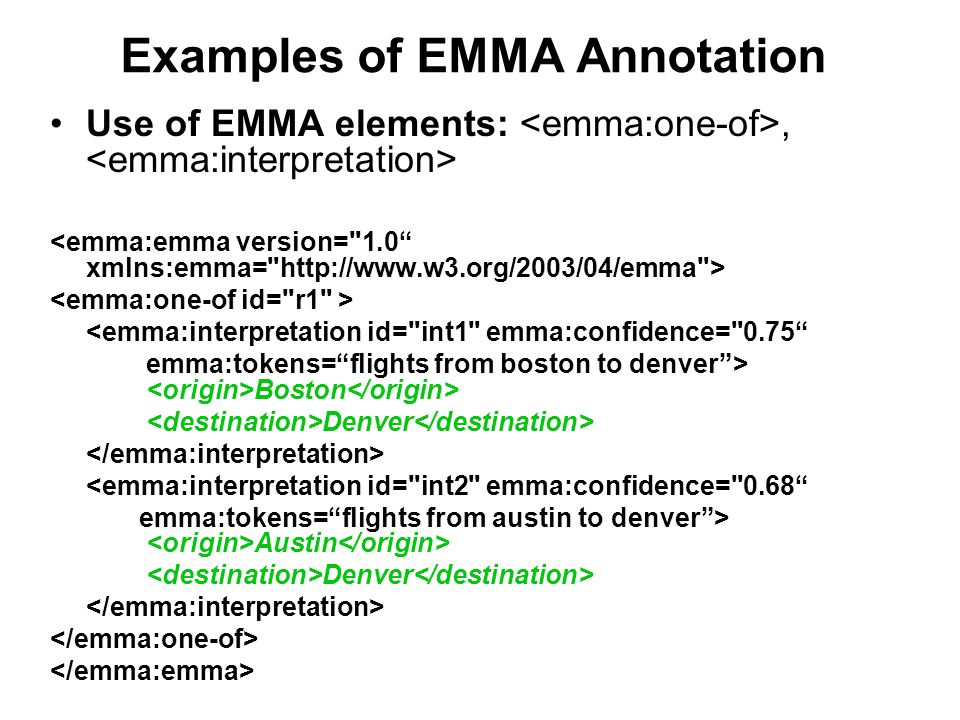 Examples of EMMA Annotation Use of EMMA elements:, <emma:interpretation id= int1 emma:confidence= 0.75 emma:tokens= flights from boston to denver > Boston Denver <emma:interpretation id= int2 emma:confidence= 0.68 emma:tokens= flights from austin to denver > Austin Denver