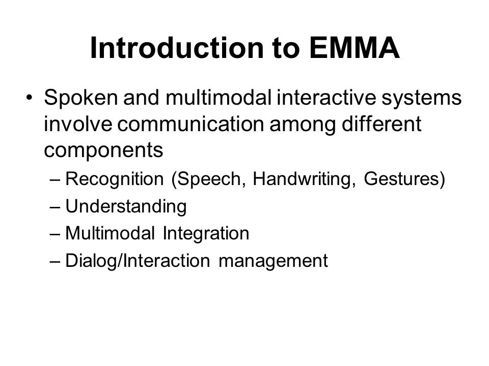 Introduction to EMMA Spoken and multimodal interactive systems involve communication among different components –Recognition (Speech, Handwriting, Gestures) –Understanding –Multimodal Integration –Dialog/Interaction management