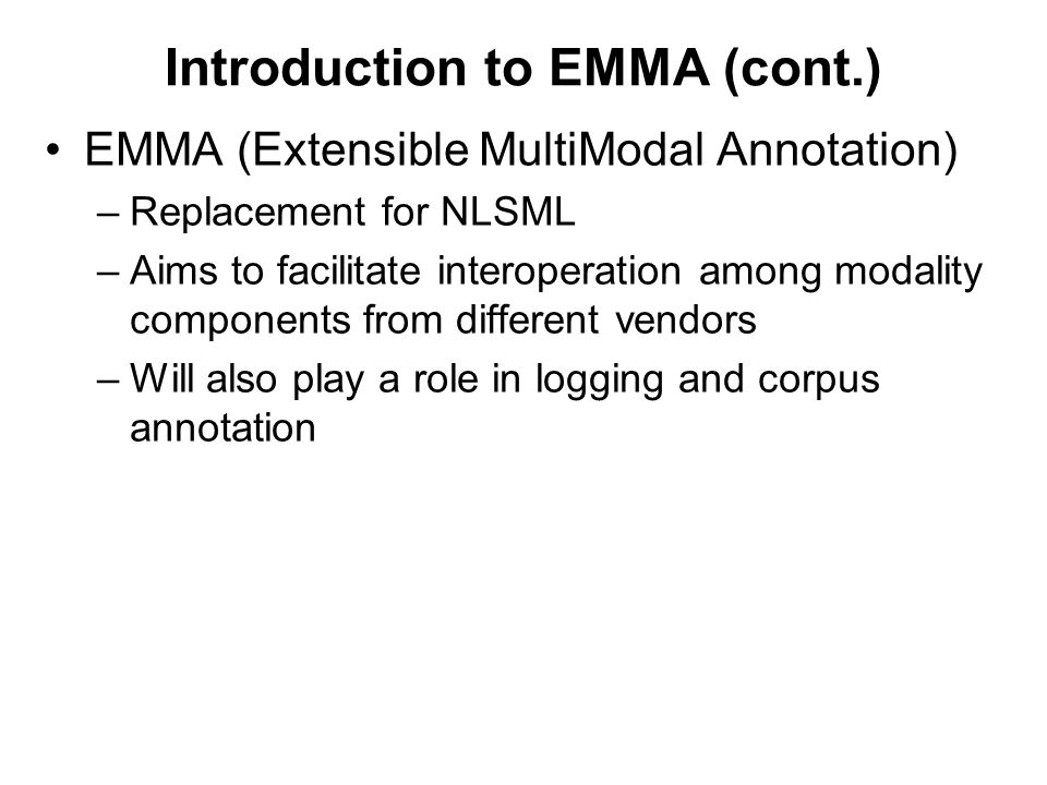 Introduction to EMMA (cont.) EMMA (Extensible MultiModal Annotation) –Replacement for NLSML –Aims to facilitate interoperation among modality components from different vendors –Will also play a role in logging and corpus annotation
