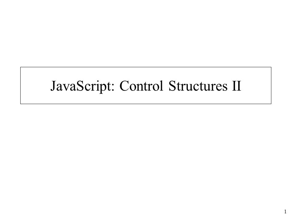 1 JavaScript: Control Structures II
