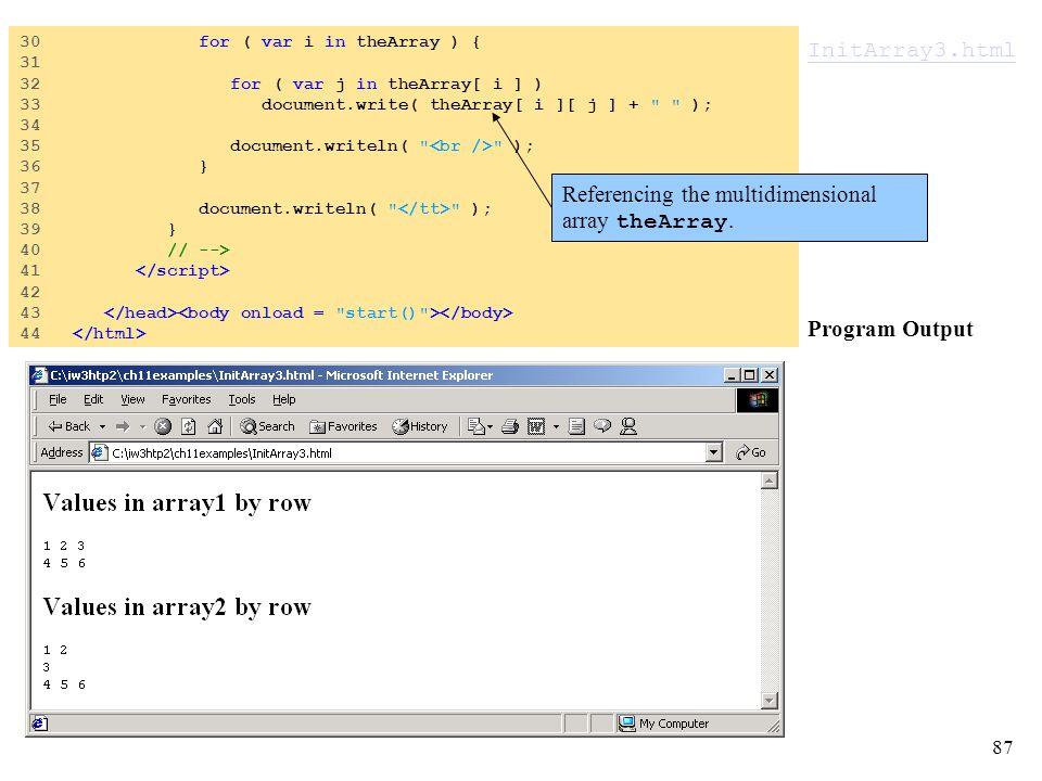 87 InitArray3.html InitArray3.html Program Output 30 for ( var i in theArray ) { 31 32 for ( var j in theArray[ i ] ) 33 document.write( theArray[ i ][ j ] + ); 34 35 document.writeln( ); 36 } 37 38 document.writeln( ); 39 } 40 // --> 41 42 43 44 Referencing the multidimensional array theArray.