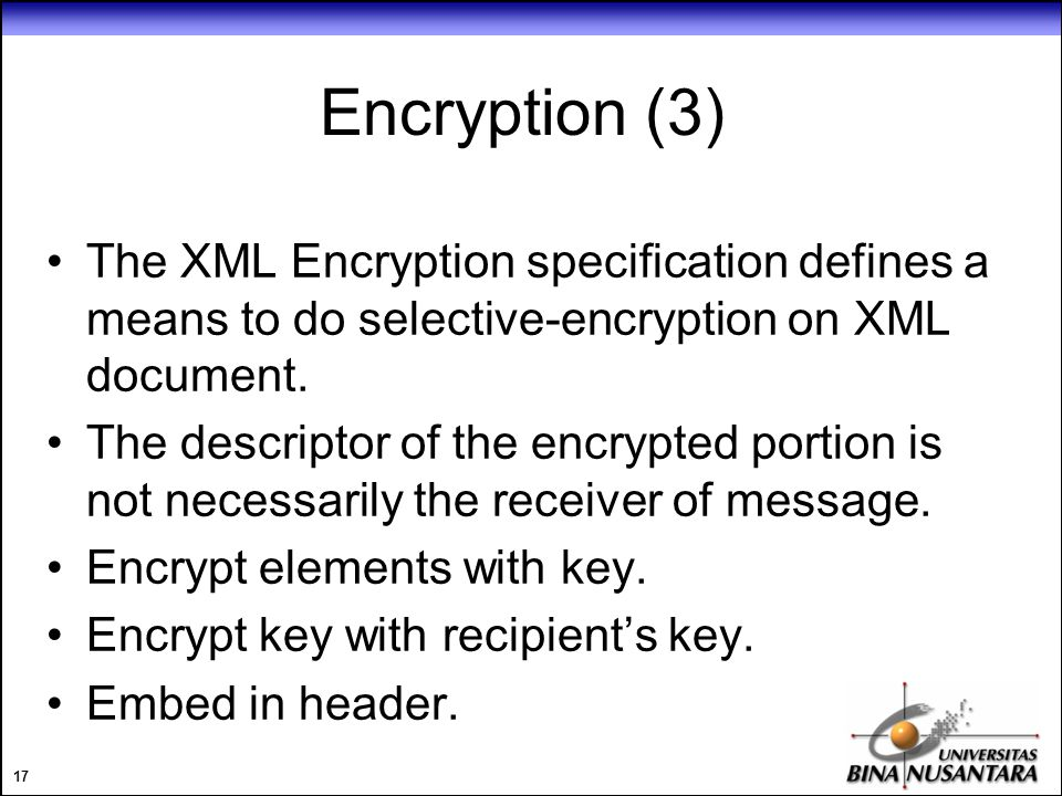 17 Encryption (3) The XML Encryption specification defines a means to do selective-encryption on XML document.
