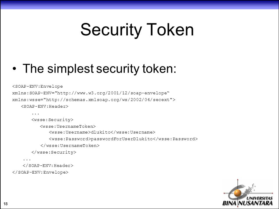 18 Security Token The simplest security token: <SOAP-ENV:Envelope xmlns:SOAP-ENV= http://www.w3.org/2001/12/soap-envelope xmlns:wsse= http://schemas.xmlsoap.org/ws/2002/04/secext >...