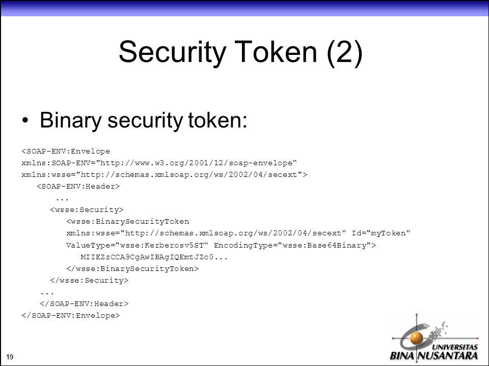 19 Security Token (2) Binary security token: <SOAP-ENV:Envelope xmlns:SOAP-ENV= http://www.w3.org/2001/12/soap-envelope xmlns:wsse= http://schemas.xmlsoap.org/ws/2002/04/secext >...