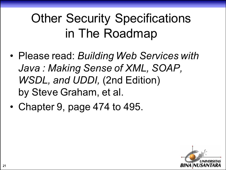 21 Other Security Specifications in The Roadmap Please read: Building Web Services with Java : Making Sense of XML, SOAP, WSDL, and UDDI, (2nd Edition) by Steve Graham, et al.