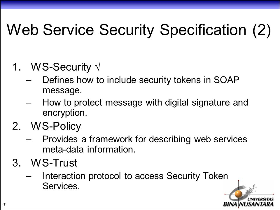 7 Web Service Security Specification (2) 1.WS-Security  –Defines how to include security tokens in SOAP message.