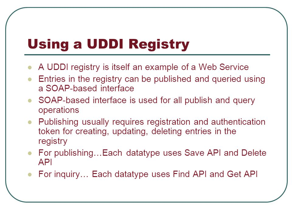 Using a UDDI Registry A UDDI registry is itself an example of a Web Service Entries in the registry can be published and queried using a SOAP-based interface SOAP-based interface is used for all publish and query operations Publishing usually requires registration and authentication token for creating, updating, deleting entries in the registry For publishing…Each datatype uses Save API and Delete API For inquiry… Each datatype uses Find API and Get API