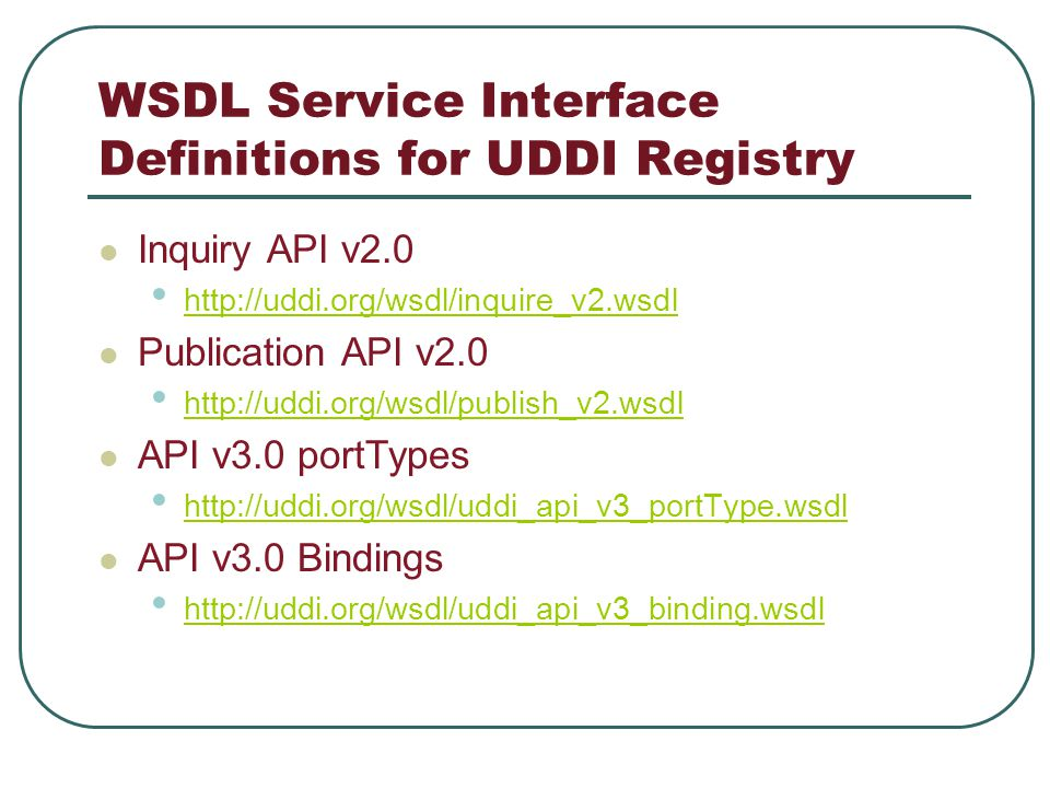WSDL Service Interface Definitions for UDDI Registry Inquiry API v2.0 http://uddi.org/wsdl/inquire_v2.wsdl Publication API v2.0 http://uddi.org/wsdl/publish_v2.wsdl API v3.0 portTypes http://uddi.org/wsdl/uddi_api_v3_portType.wsdl API v3.0 Bindings http://uddi.org/wsdl/uddi_api_v3_binding.wsdl