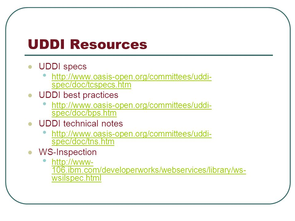 UDDI Resources UDDI specs http://www.oasis-open.org/committees/uddi- spec/doc/tcspecs.htm http://www.oasis-open.org/committees/uddi- spec/doc/tcspecs.htm UDDI best practices http://www.oasis-open.org/committees/uddi- spec/doc/bps.htm http://www.oasis-open.org/committees/uddi- spec/doc/bps.htm UDDI technical notes http://www.oasis-open.org/committees/uddi- spec/doc/tns.htm http://www.oasis-open.org/committees/uddi- spec/doc/tns.htm WS-Inspection http://www- 106.ibm.com/developerworks/webservices/library/ws- wsilspec.html http://www- 106.ibm.com/developerworks/webservices/library/ws- wsilspec.html