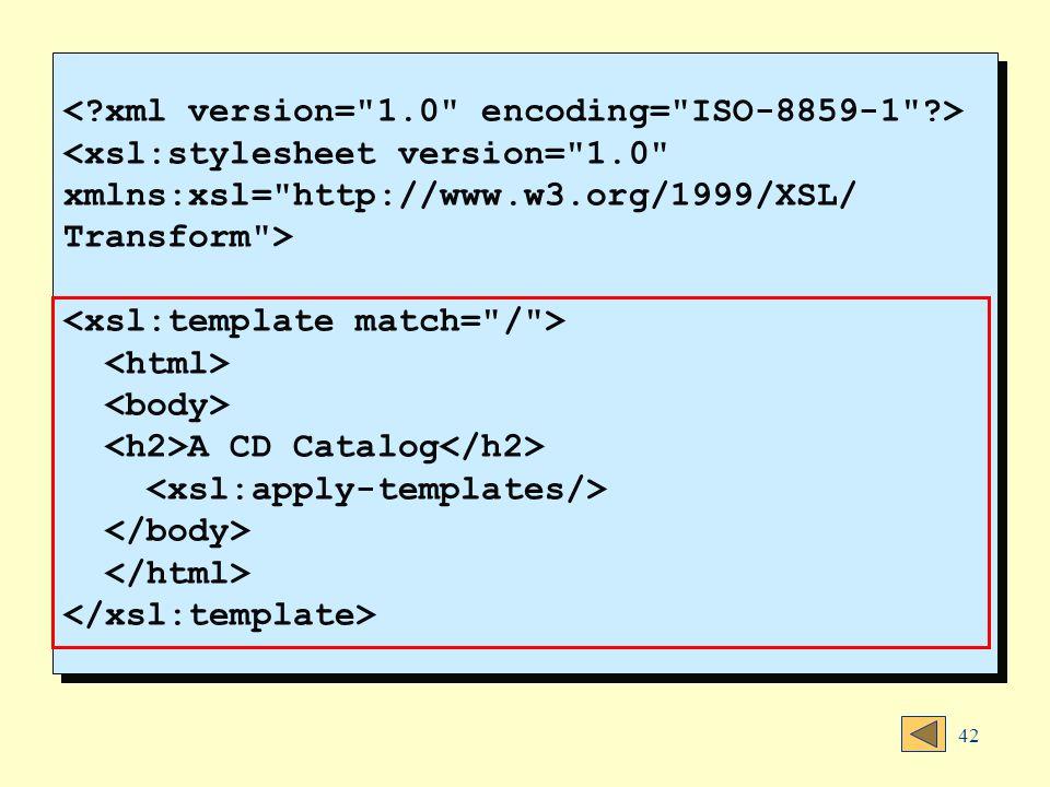 42 <xsl:stylesheet version= 1.0 xmlns:xsl= http://www.w3.org/1999/XSL/ Transform > A CD Catalog <xsl:stylesheet version= 1.0 xmlns:xsl= http://www.w3.org/1999/XSL/ Transform > A CD Catalog