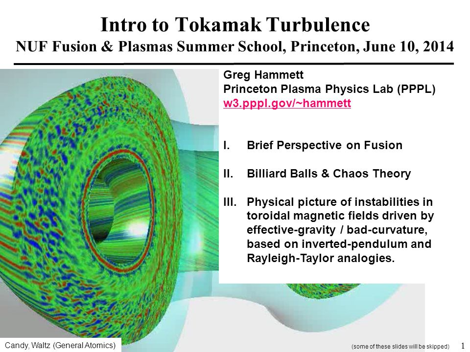 Intro to Tokamak Turbulence NUF Fusion & Plasmas Summer School, Princeton, June 10, 2014 Greg Hammett Princeton Plasma Physics Lab (PPPL) w3.pppl.gov/~hammett I.Brief Perspective on Fusion II.Billiard Balls & Chaos Theory III.Physical picture of instabilities in toroidal magnetic fields driven by effective-gravity / bad-curvature, based on inverted-pendulum and Rayleigh-Taylor analogies.