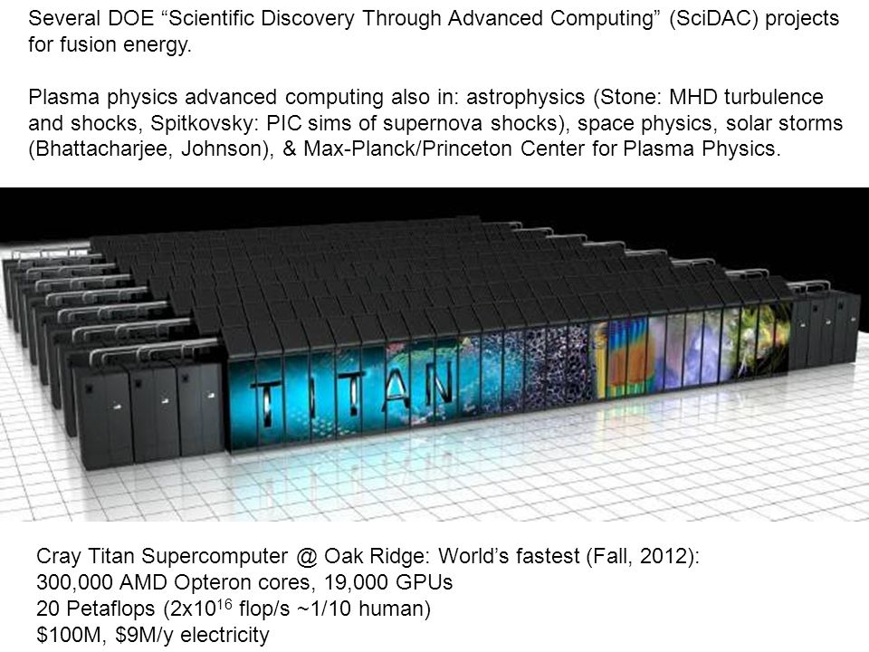 Cray Titan Supercomputer @ Oak Ridge: World's fastest (Fall, 2012): 300,000 AMD Opteron cores, 19,000 GPUs 20 Petaflops (2x10 16 flop/s ~1/10 human) $100M, $9M/y electricity Several DOE Scientific Discovery Through Advanced Computing (SciDAC) projects for fusion energy.