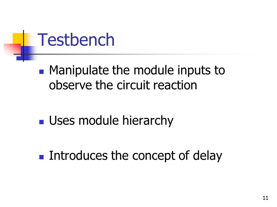 11 Testbench Manipulate the module inputs to observe the circuit reaction Uses module hierarchy Introduces the concept of delay