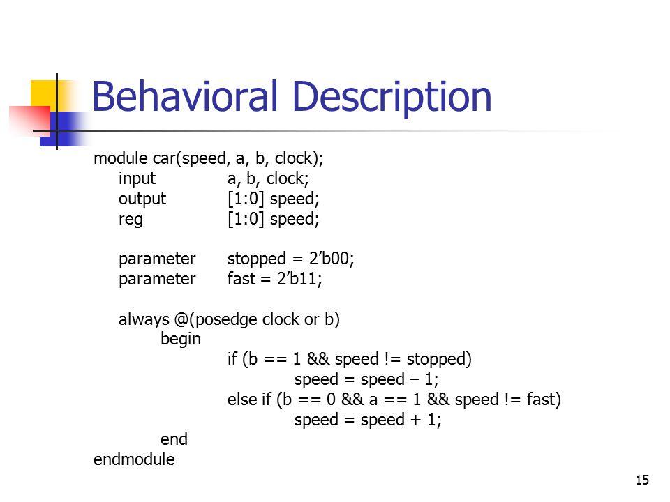 15 Behavioral Description module car(speed, a, b, clock); inputa, b, clock; output[1:0] speed; reg[1:0] speed; parameterstopped = 2'b00; parameterfast