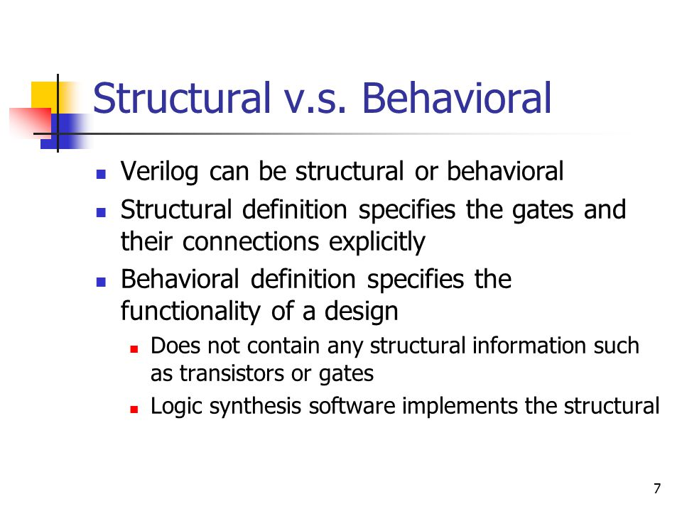7 Structural v.s. Behavioral Verilog can be structural or behavioral Structural definition specifies the gates and their connections explicitly Behavi