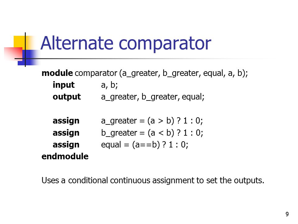 9 Alternate comparator module comparator (a_greater, b_greater, equal, a, b); inputa, b; outputa_greater, b_greater, equal; assign a_greater = (a > b)