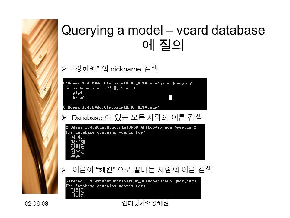 02-06-09 인터넷기술 강혜원 Querying a model – vcard database 에 질의  강혜원 의 nickname 검색  Database 에 있는 모든 사람의 이름 검색  이름이 혜원 으로 끝나는 사람의 이름 검색