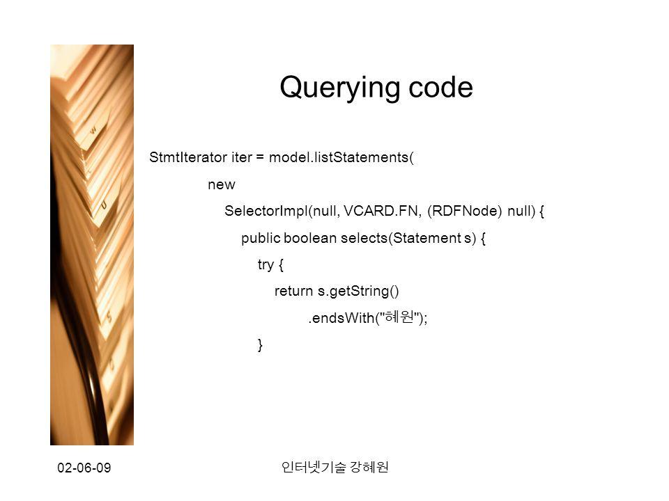 02-06-09 인터넷기술 강혜원 Querying code StmtIterator iter = model.listStatements( new SelectorImpl(null, VCARD.FN, (RDFNode) null) { public boolean selects(Statement s) { try { return s.getString().endsWith( 혜원 ); }