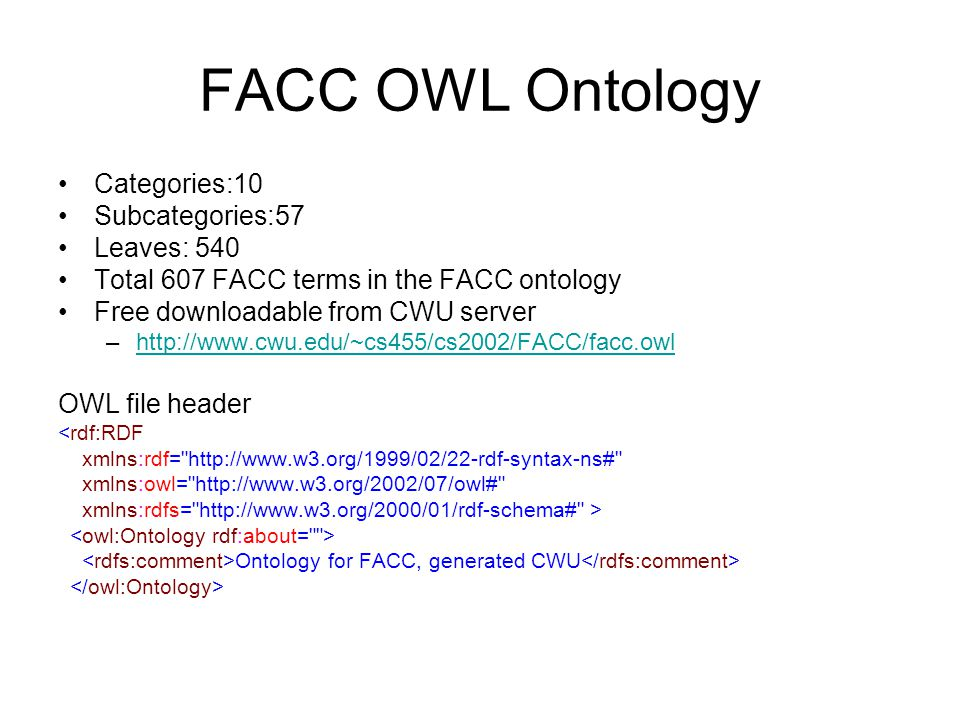FACC OWL Ontology Categories:10 Subcategories:57 Leaves: 540 Total 607 FACC terms in the FACC ontology Free downloadable from CWU server –http://www.cwu.edu/~cs455/cs2002/FACC/facc.owlhttp://www.cwu.edu/~cs455/cs2002/FACC/facc.owl OWL file header <rdf:RDF xmlns:rdf= http://www.w3.org/1999/02/22-rdf-syntax-ns# xmlns:owl= http://www.w3.org/2002/07/owl# xmlns:rdfs= http://www.w3.org/2000/01/rdf-schema# > Ontology for FACC, generated CWU
