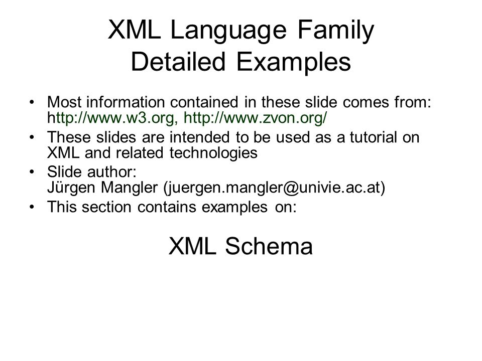 XML Language Family Detailed Examples Most information contained in these slide comes from: http://www.w3.org, http://www.zvon.org/ These slides are intended to be used as a tutorial on XML and related technologies Slide author: Jürgen Mangler (juergen.mangler@univie.ac.at) This section contains examples on: XML Schema